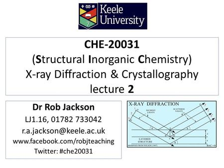 CHE-20031 (Structural Inorganic Chemistry) X-ray Diffraction & Crystallography lecture 2 Dr Rob Jackson LJ1.16, 01782 733042 r.a.jackson@keele.ac.uk www.facebook.com/robjteaching.