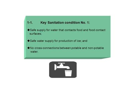 1-1. Key Sanitation condition No. 1:  Safe supply for water that contacts food and food contact surfaces;  Safe water supply for production of ice; and.