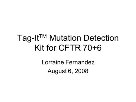 Tag-It TM Mutation Detection Kit for CFTR 70+6 Lorraine Fernandez August 6, 2008.
