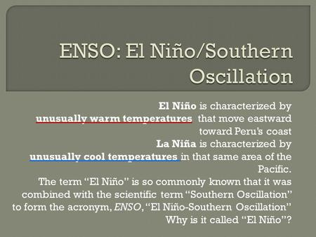 El Niño is characterized by unusually warm temperatures that move eastward toward Peru's coast La Niña is characterized by unusually cool temperatures.