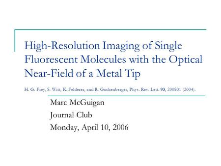 High-Resolution Imaging of Single Fluorescent Molecules with the Optical Near-Field of a Metal Tip H. G. Frey, S. Witt, K. Felderer, and R. Guckenberger,