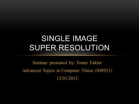 Seminar presented by: Tomer Faktor Advanced Topics in Computer Vision (048921) 12/01/2012 SINGLE IMAGE SUPER RESOLUTION.