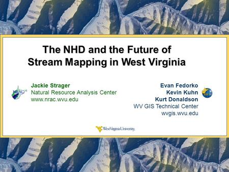 The NHD and the Future of Stream Mapping in West Virginia Jackie Strager Natural Resource Analysis Center www.nrac.wvu.edu Evan Fedorko Kevin Kuhn Kurt.