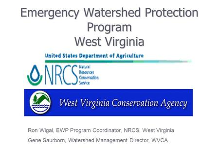 Emergency Watershed Protection Program West Virginia Ron Wigal, EWP Program Coordinator, NRCS, West Virginia Gene Saurborn, Watershed Management Director,