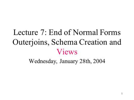 1 Lecture 7: End of Normal Forms Outerjoins, Schema Creation and Views Wednesday, January 28th, 2004.