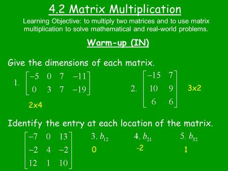 4.2 Matrix Multiplication Warm-up (IN) Give the dimensions of each matrix. Identify the entry at each location of the matrix. Learning Objective: to multiply.
