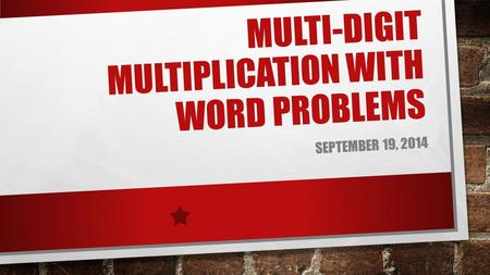 MULTI-DIGIT MULTIPLICATION WITH WORD PROBLEMS SEPTEMBER 19, 2014.