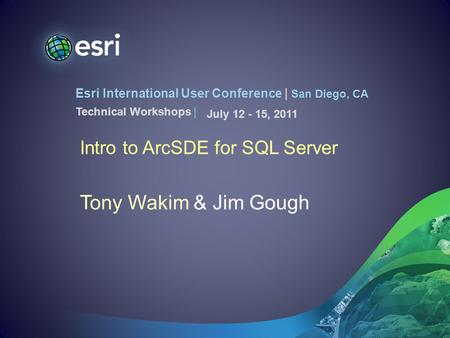 Esri International User Conference | San Diego, CA Technical Workshops | Intro to ArcSDE for SQL Server Tony Wakim & Jim Gough July 12 - 15, 2011.