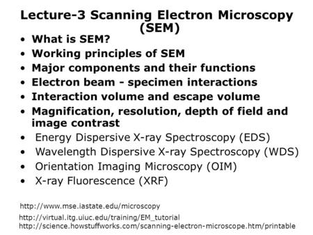 Lecture-3 Scanning Electron Microscopy What is SEM? Working principles of SEM Major components and their functions Electron beam - specimen interactions.