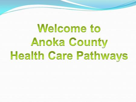 Health Care Pathways Partnership with: Anoka County WorkForce Center Anoka Ramsey Community College Anoka Technical College Metro North Adult Basic Education.
