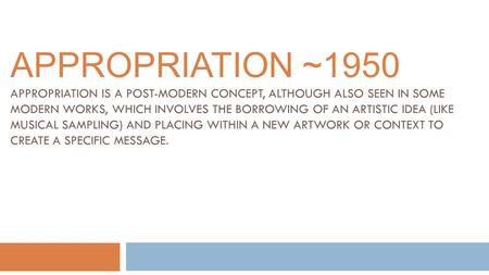 APPROPRIATION ~1950 APPROPRIATION IS A POST-MODERN CONCEPT, ALTHOUGH ALSO SEEN IN SOME MODERN WORKS, WHICH INVOLVES THE BORROWING OF AN ARTISTIC IDEA (LIKE.