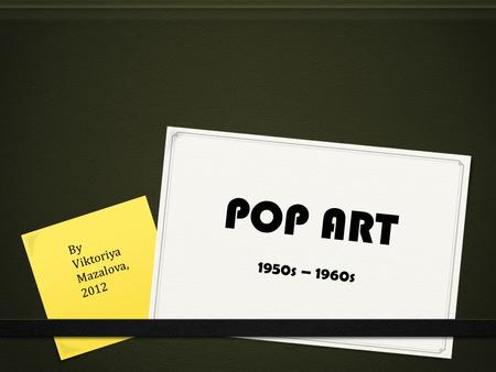 POP ART 1950s – 1960s By Viktoriya Mazalova, 2012.