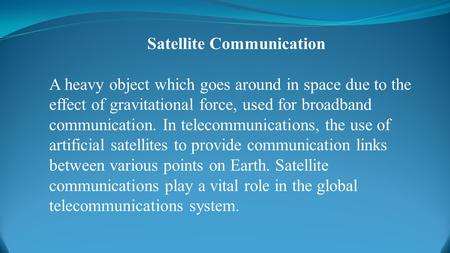 Satellite Communication A heavy object which goes around in space due to the effect of gravitational force, used for broadband communication. In telecommunications,