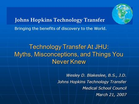 Johns Hopkins Technology Transfer Bringing the benefits of discovery to the World. Wesley D. Blakeslee, B.S., J.D. Johns Hopkins Technology Transfer Medical.