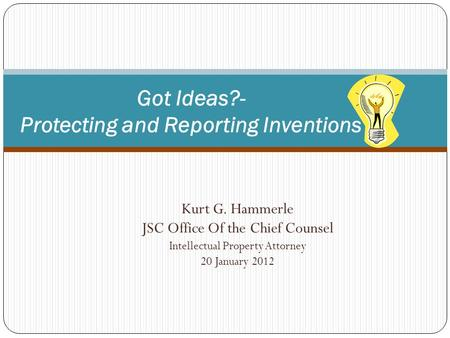 Kurt G. Hammerle JSC Office Of the Chief Counsel Intellectual Property Attorney 20 January 2012 1 Got Ideas?- Protecting and Reporting Inventions.