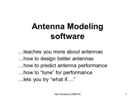 Ken Konechy W6HHC1 Antenna Modeling software …teaches you more about antennas …how to design better antennas …how to predict antenna performance …how to.
