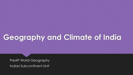 Geography and Climate of India PreAP World Geography Indian Subcontinent Unit PreAP World Geography Indian Subcontinent Unit.