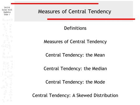 SW318 Social Work Statistics Slide 1 Measures of Central Tendency Definitions Measures of Central Tendency Central Tendency: the Mean Central Tendency: