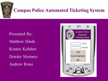 Campus Police Automated Ticketing System Presented By: Matthew Hinds Kristen Kelleher Deirdre Moriarty Andrew Rossi.