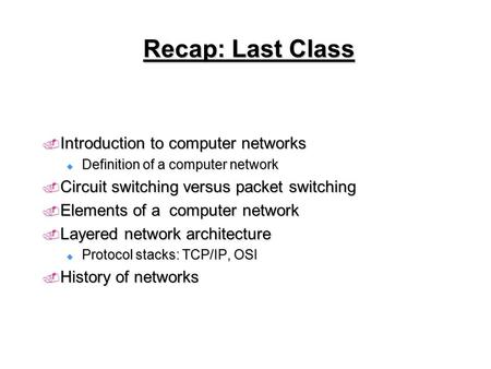 Recap: Last Class  Introduction to computer networks  Definition of a computer network  Circuit switching versus packet switching  Elements of a computer.