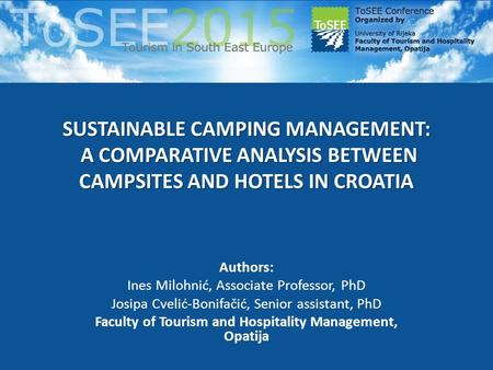 SUSTAINABLE CAMPING MANAGEMENT: A COMPARATIVE ANALYSIS BETWEEN CAMPSITES AND HOTELS IN CROATIA Authors: Ines Milohnić, Associate Professor, PhD Josipa.