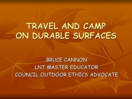 TRAVEL AND CAMP ON DURABLE SURFACES BRUCE CANNON LNT MASTER EDUCATOR COUNCIL OUTDOOR ETHICS ADVOCATE.