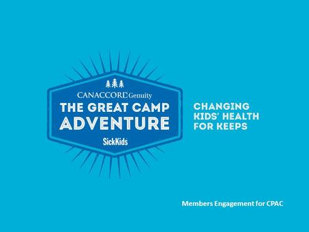 Members Engagement for CPAC. THE EVENT Name: Canaccord Genuity GREAT CAMP ADVENTURE Tagline: Changing Kids Health For Keeps What is it? It's SickKids'