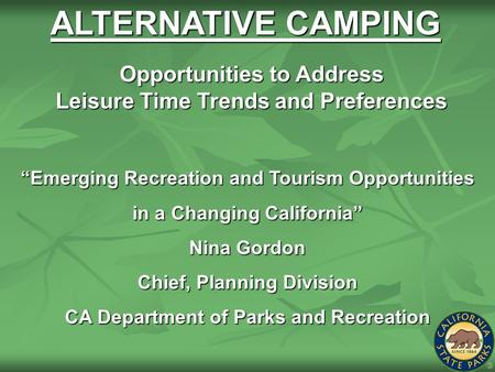 "ALTERNATIVE CAMPING ""Emerging Recreation and Tourism Opportunities in a Changing California"" Nina Gordon Chief, Planning Division CA Department of Parks."
