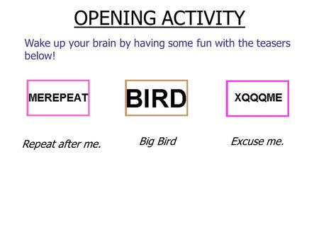 OPENING ACTIVITY Wake up your brain by having some fun with the teasers below! Repeat after me. Big BirdExcuse me.