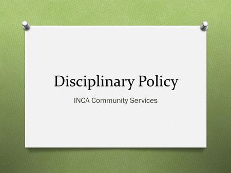 Disciplinary Policy INCA Community Services. Purpose O Every employee has the duty and the responsibility to be aware of and abide by existing rules and.