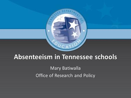 Absenteeism in Tennessee schoolsAbsenteeism in Tennessee schools Mary BatiwallaMary Batiwalla Office of Research and PolicyOffice of Research and Policy.