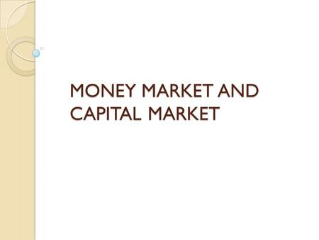 MONEY MARKET AND CAPITAL MARKET. Money Market Money market is the market for lending and borrowing of short term funds. It deals with the financial assets.