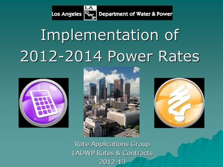 Implementation of 2012-2014 Power Rates Rate Applications Group LADWP Rates & Contracts 2012-13.
