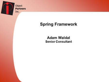 Spring Framework Adam Waldal Senior Consultant. About me..  OPI is a leader in J2EE consulting with Relationships with BEA, IBM, Tibco, and many other.