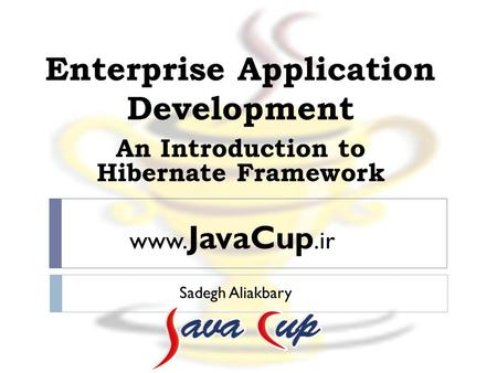 Enterprise Application Development Sadegh Aliakbary An Introduction <strong>to</strong> Hibernate Framework www. JavaCup.ir.