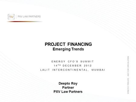 PROJECT FINANCING Emerging Trends ENERGY CFO'S SUMMIT 14 TH DECEMBER 2012 LALIT INTERCONTINENTAL, MUMBAI STRICTLY PRIVATE – NOT FOR CIRCULATION Deepto.