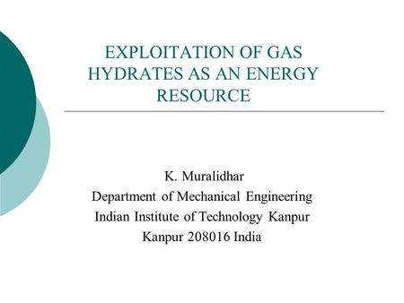 EXPLOITATION OF GAS HYDRATES AS AN ENERGY RESOURCE K. Muralidhar Department of Mechanical Engineering Indian Institute of Technology Kanpur Kanpur 208016.
