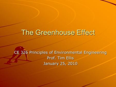 The Greenhouse Effect CE 326 Principles of Environmental Engineering Prof. Tim Ellis January 25, 2010.