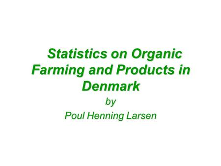 Statistics on Organic Farming and Products in Denmark Statistics on Organic Farming and Products in Denmark by Poul Henning Larsen.