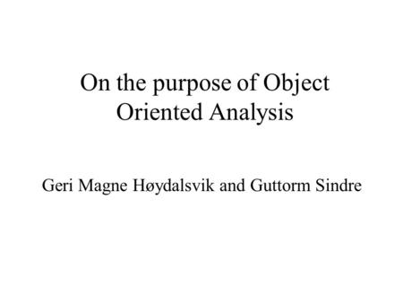 On the purpose of Object Oriented Analysis Geri Magne Høydalsvik and Guttorm Sindre.