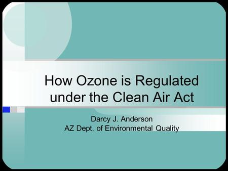 How Ozone is Regulated under the Clean Air Act Darcy J. Anderson AZ Dept. of Environmental Quality.