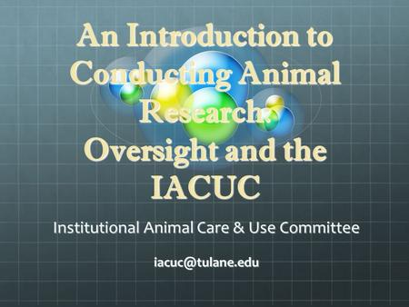 An Introduction to Conducting Animal Research: Oversight and the IACUC Institutional Animal Care & Use Committee