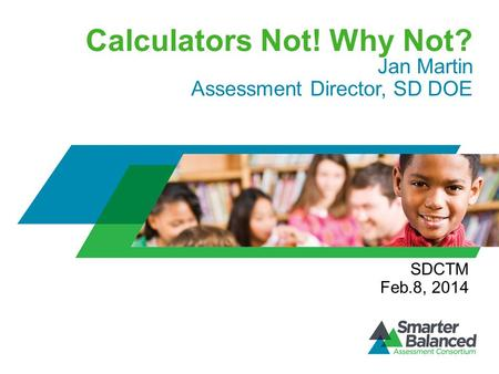 Calculators Not! Why Not? Jan Martin Assessment Director, SD DOE SDCTM Feb.8, 2014.