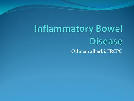 Othman alharbi, FRCPC. Inflammatory bowel disease (IBD) is comprised of two major disorders: Ulcerative colitis (UC). Crohn's disease (CD). These disorders.