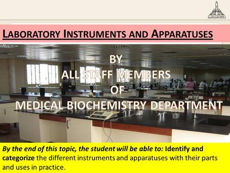 1 L ABORATORY I NSTRUMENTS AND A PPARATUSES By the end of this topic, the student will be able to: Identify and categorize the different instruments and.