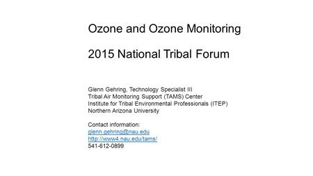 Ozone and Ozone Monitoring 2015 National Tribal Forum Glenn Gehring, Technology Specialist III Tribal Air Monitoring Support (TAMS) Center Institute for.