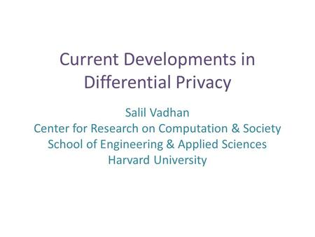 Current Developments in Differential Privacy Salil Vadhan Center for Research on Computation & Society School of Engineering & Applied Sciences Harvard.