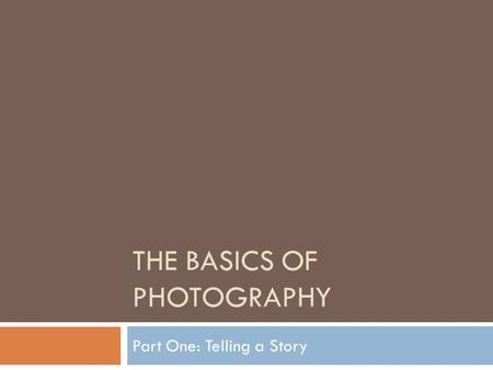 THE BASICS OF PHOTOGRAPHY Part One: Telling a Story.