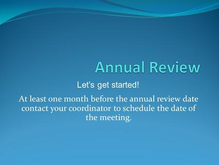 At least one month before the annual review date contact your coordinator to schedule the date of the meeting. Let's get started!