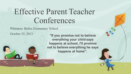 Effective Parent Teacher Conferences Whitmore Bolles Elementary School October 25, 2013 If you promise not to believe everything your child says happens.